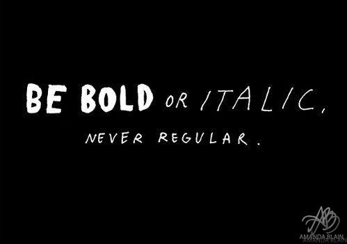 Be Bold Or Italic - Never Regular