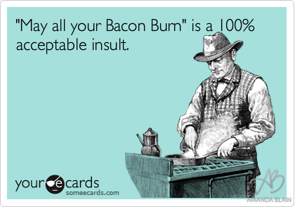 *Don't Wish Bacon Burning On Your Worst Enemy*